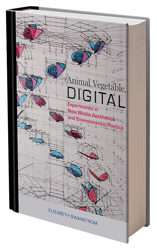 Animal, Vegetable, Digital: Experiments in New Media Aesthetics and Environmental Poetics by Elizabeth Swanstrom
