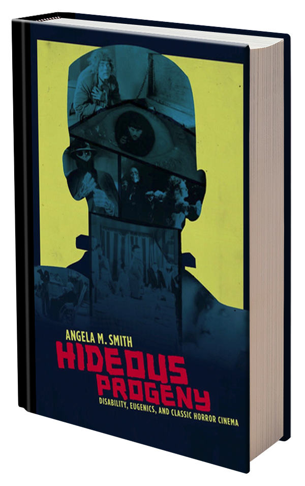 Hideous Progeny: Disability, Eugenics, and Classic Horror Cinema by Angela Smith