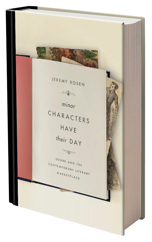 Minor Characters Have Their Day: Genre and the Contemporary Literary Marketplace by Jeremy Rosen